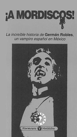 ¡A Mordiscos! La increíble historia de Germán Robles, un Vampiro español en México Jesús Palacios